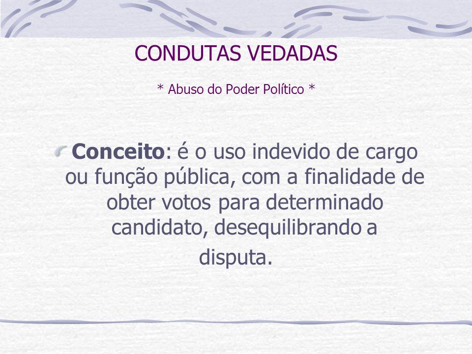 CONDUTAS VEDADAS * Abuso do Poder Político * Conceito: é o uso indevido de cargo ou função pública, com a finalidade de obter votos para determinado candidato, desequilibrando a disputa.