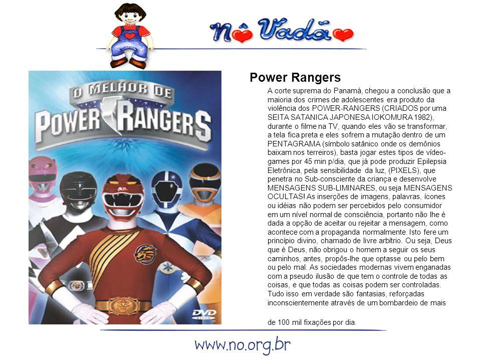 Power Rangers A corte suprema do Panamá, chegou a conclusão que a maioria dos crimes de adolescentes era produto da violência dos POWER-RANGERS (CRIADOS por uma SEITA SATANICA JAPONESA IOKOMURA 1982), durante o filme na TV, quando eles vão se transformar, a tela fica preta e eles sofrem a mutação dentro de um PENTAGRAMA (símbolo satânico onde os demônios baixam nos terreiros), basta jogar estes tipos de vídeo- games por 45 min p/dia, que já pode produzir Epilepsia Eletrônica, pela sensibilidade da luz, (PIXELS), que penetra no Sub-consciente da criança e desenvolve MENSAGENS SUB-LIMINARES, ou seja MENSAGENS OCULTAS.