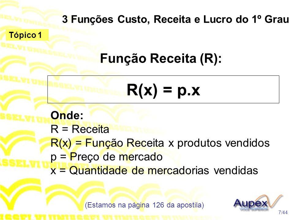 3 Funções Custo, Receita e Lucro do 1º Grau Função Receita (R): (Estamos na página 126 da apostila) 7/44 Tópico 1 R(x) = p.x Onde: R = Receita R(x) =