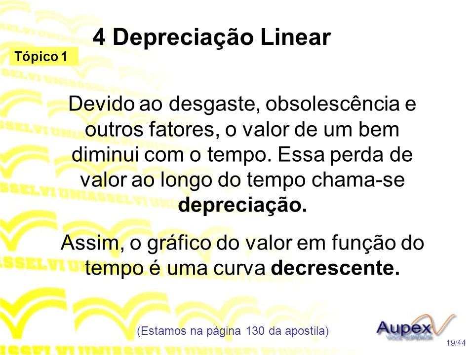 4 Depreciação Linear (Estamos na página 130 da apostila) 19/44 Tópico 1 Devido ao desgaste, obsolescência e outros fatores, o valor de um bem diminui com o tempo.
