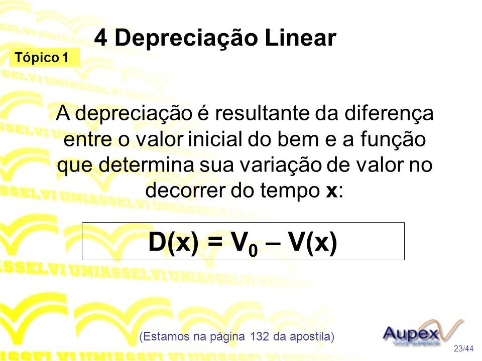4 Depreciação Linear (Estamos na página 132 da apostila) 23/44 Tópico 1 A depreciação é resultante da diferença entre o valor inicial do bem e a função que determina sua variação de valor no decorrer do tempo x: D(x) = V 0 – V(x)