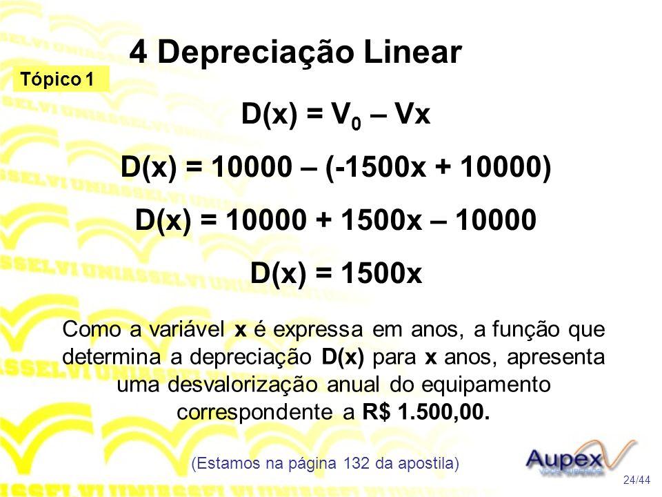 4 Depreciação Linear (Estamos na página 132 da apostila) 24/44 Tópico 1 D(x) = V 0 – Vx D(x) = 10000 – (-1500x + 10000) D(x) = 10000 + 1500x – 10000 D(x) = 1500x Como a variável x é expressa em anos, a função que determina a depreciação D(x) para x anos, apresenta uma desvalorização anual do equipamento correspondente a R$ 1.500,00.