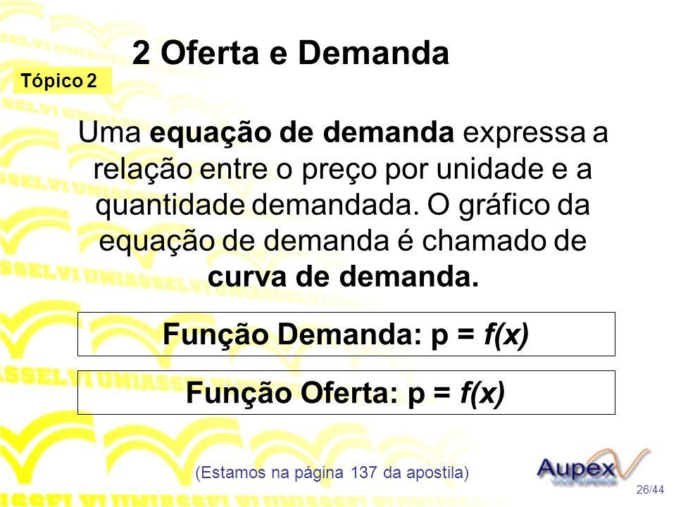 2 Oferta e Demanda (Estamos na página 137 da apostila) 26/44 Tópico 2 Uma equação de demanda expressa a relação entre o preço por unidade e a quantida