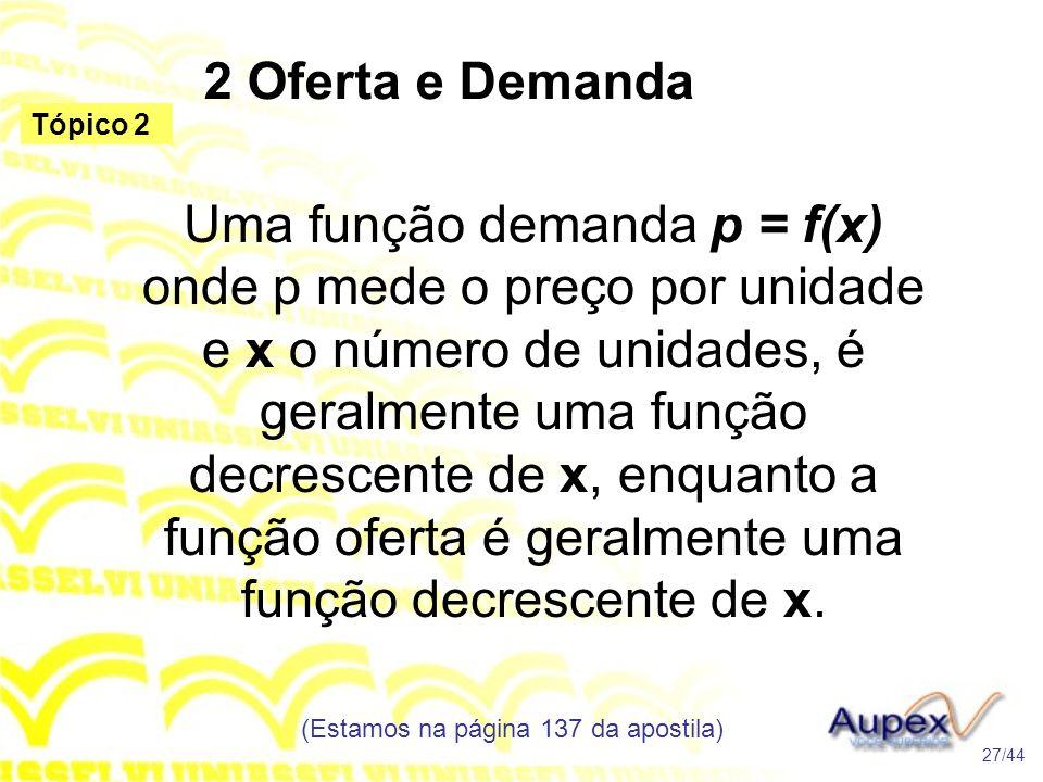2 Oferta e Demanda (Estamos na página 137 da apostila) 27/44 Tópico 2 Uma função demanda p = f(x) onde p mede o preço por unidade e x o número de unidades, é geralmente uma função decrescente de x, enquanto a função oferta é geralmente uma função decrescente de x.