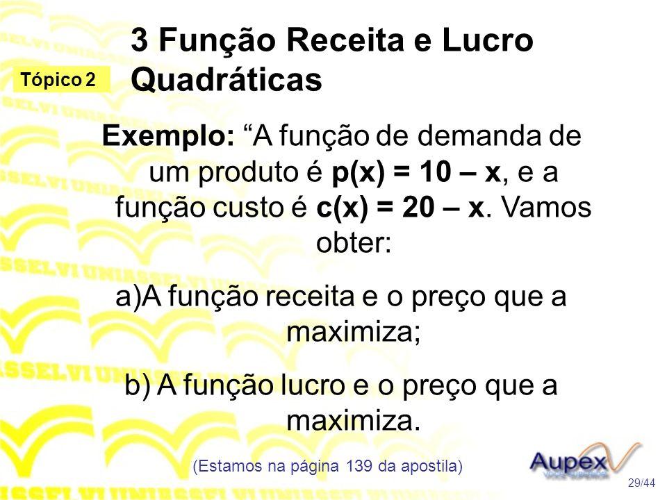 3 Função Receita e Lucro Quadráticas (Estamos na página 139 da apostila) 29/44 Tópico 2 Exemplo: A função de demanda de um produto é p(x) = 10 – x, e a função custo é c(x) = 20 – x.