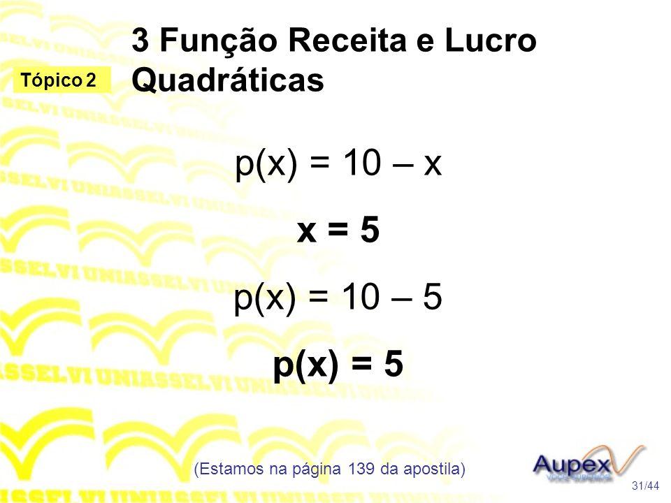 3 Função Receita e Lucro Quadráticas (Estamos na página 139 da apostila) 31/44 Tópico 2 p(x) = 10 – x x = 5 p(x) = 10 – 5 p(x) = 5