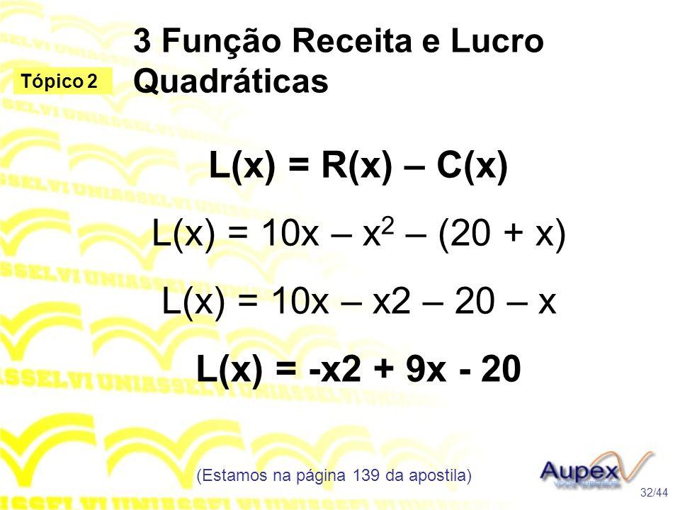 3 Função Receita e Lucro Quadráticas (Estamos na página 139 da apostila) 32/44 Tópico 2 L(x) = R(x) – C(x) L(x) = 10x – x 2 – (20 + x) L(x) = 10x – x2 – 20 – x L(x) = -x2 + 9x - 20
