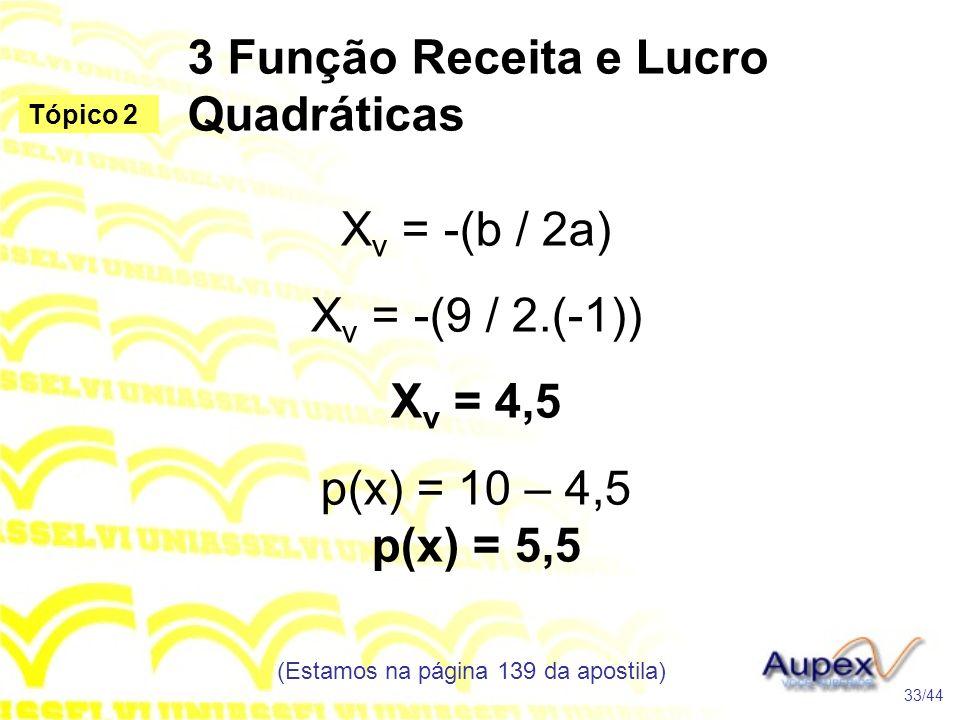 3 Função Receita e Lucro Quadráticas (Estamos na página 139 da apostila) 33/44 Tópico 2 X v = -(b / 2a) X v = -(9 / 2.(-1)) X v = 4,5 p(x) = 10 – 4,5 p(x) = 5,5