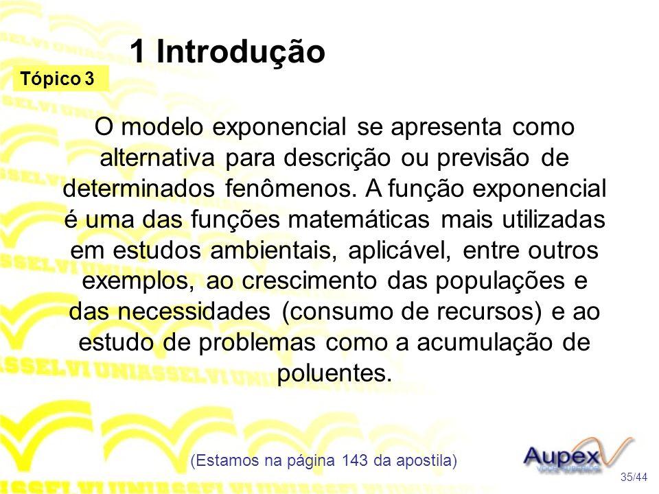 1 Introdução (Estamos na página 143 da apostila) 35/44 Tópico 3 O modelo exponencial se apresenta como alternativa para descrição ou previsão de determinados fenômenos.