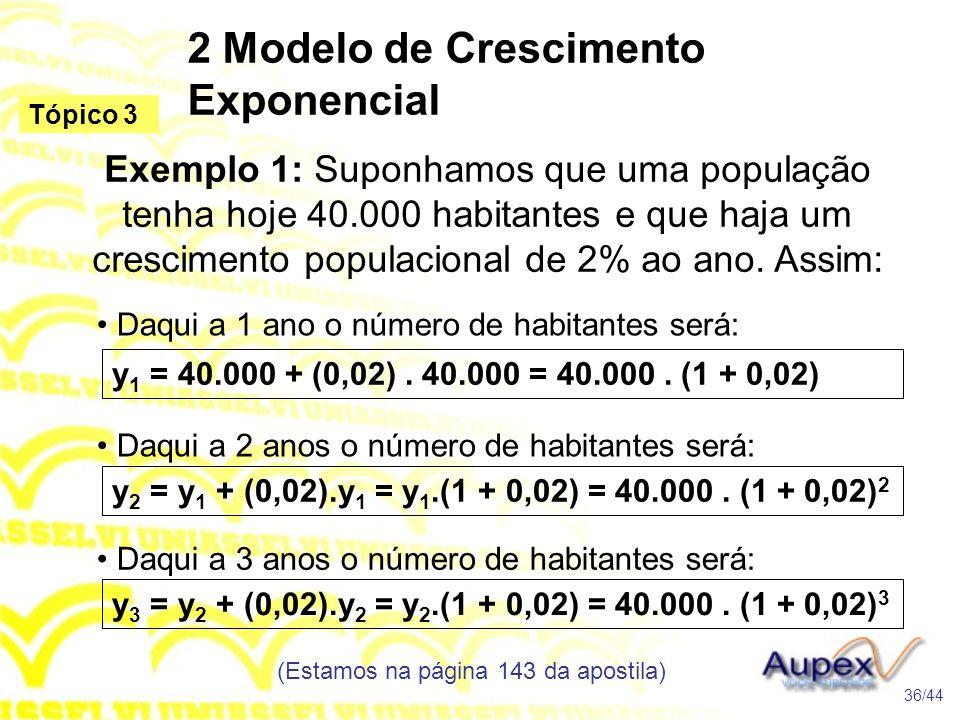 2 Modelo de Crescimento Exponencial (Estamos na página 143 da apostila) 36/44 Tópico 3 Exemplo 1: Suponhamos que uma população tenha hoje 40.000 habitantes e que haja um crescimento populacional de 2% ao ano.