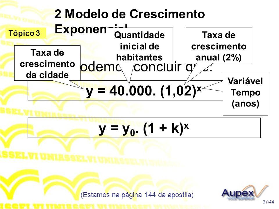 2 Modelo de Crescimento Exponencial (Estamos na página 144 da apostila) 37/44 Tópico 3 Podemos concluir que: y = 40.000. (1,02) x Taxa de crescimento