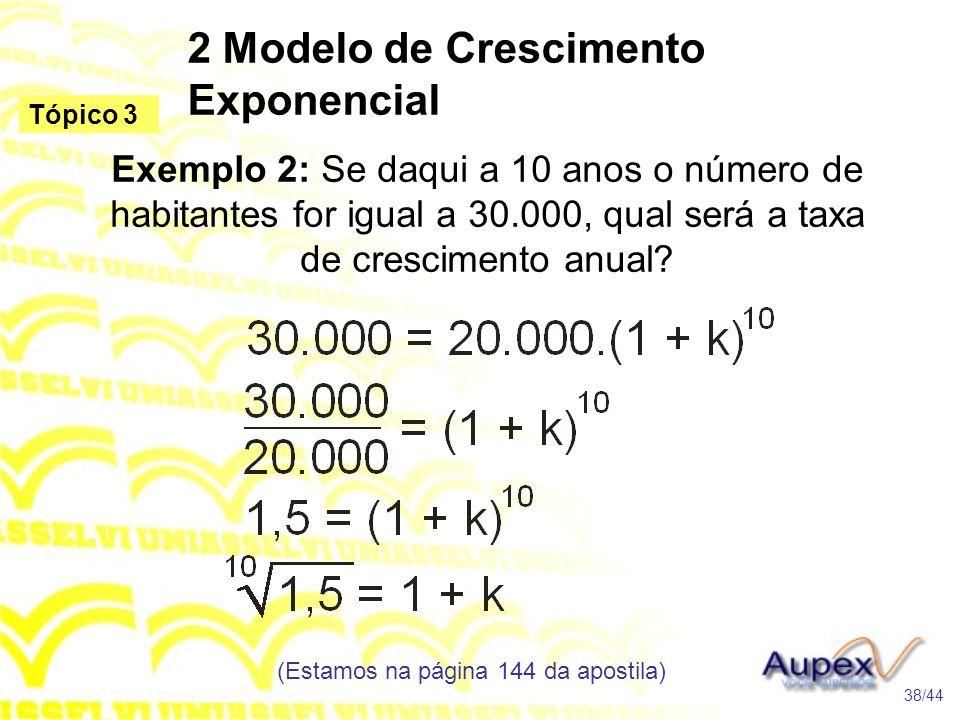 2 Modelo de Crescimento Exponencial (Estamos na página 144 da apostila) 38/44 Tópico 3 Exemplo 2: Se daqui a 10 anos o número de habitantes for igual