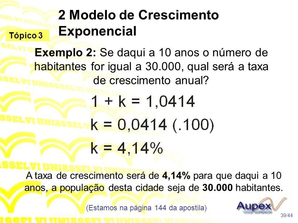 2 Modelo de Crescimento Exponencial (Estamos na página 144 da apostila) 39/44 Tópico 3 Exemplo 2: Se daqui a 10 anos o número de habitantes for igual a 30.000, qual será a taxa de crescimento anual.