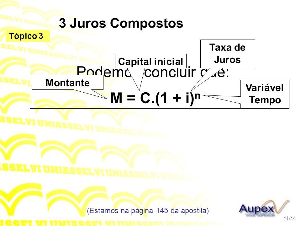 3 Juros Compostos (Estamos na página 145 da apostila) 41/44 Tópico 3 Podemos concluir que: M = C.(1 + i) n Montante Capital inicial Taxa de Juros Vari