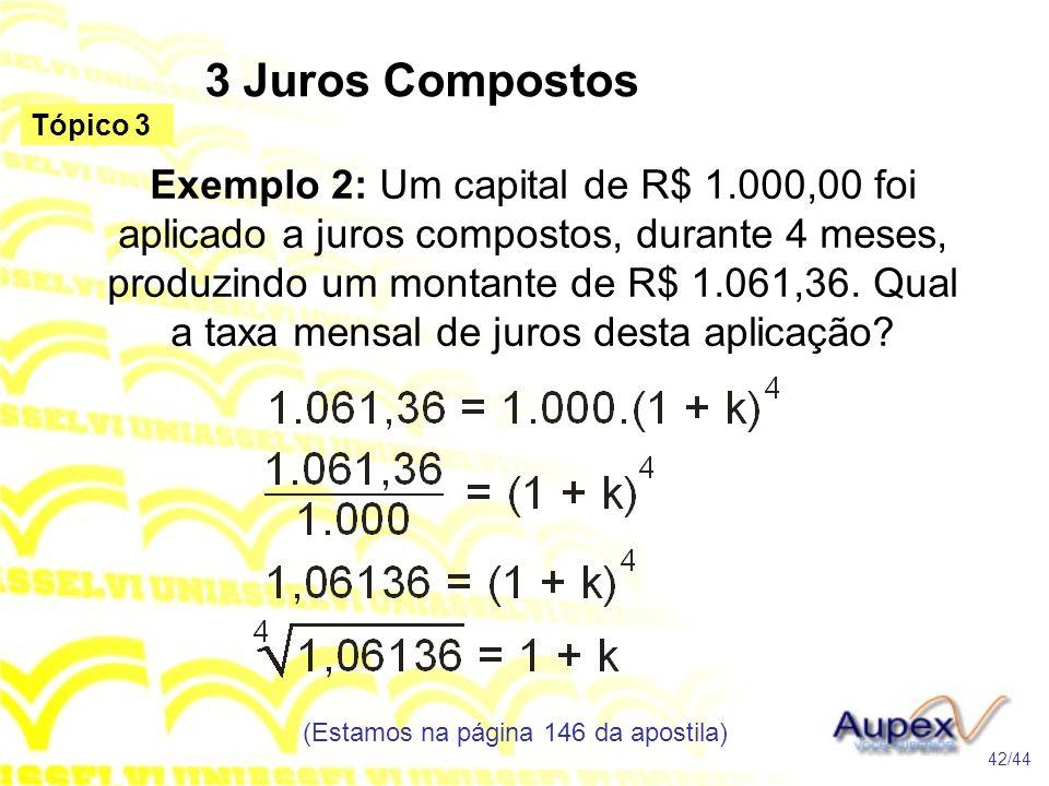 3 Juros Compostos (Estamos na página 146 da apostila) 42/44 Tópico 3 Exemplo 2: Um capital de R$ 1.000,00 foi aplicado a juros compostos, durante 4 meses, produzindo um montante de R$ 1.061,36.
