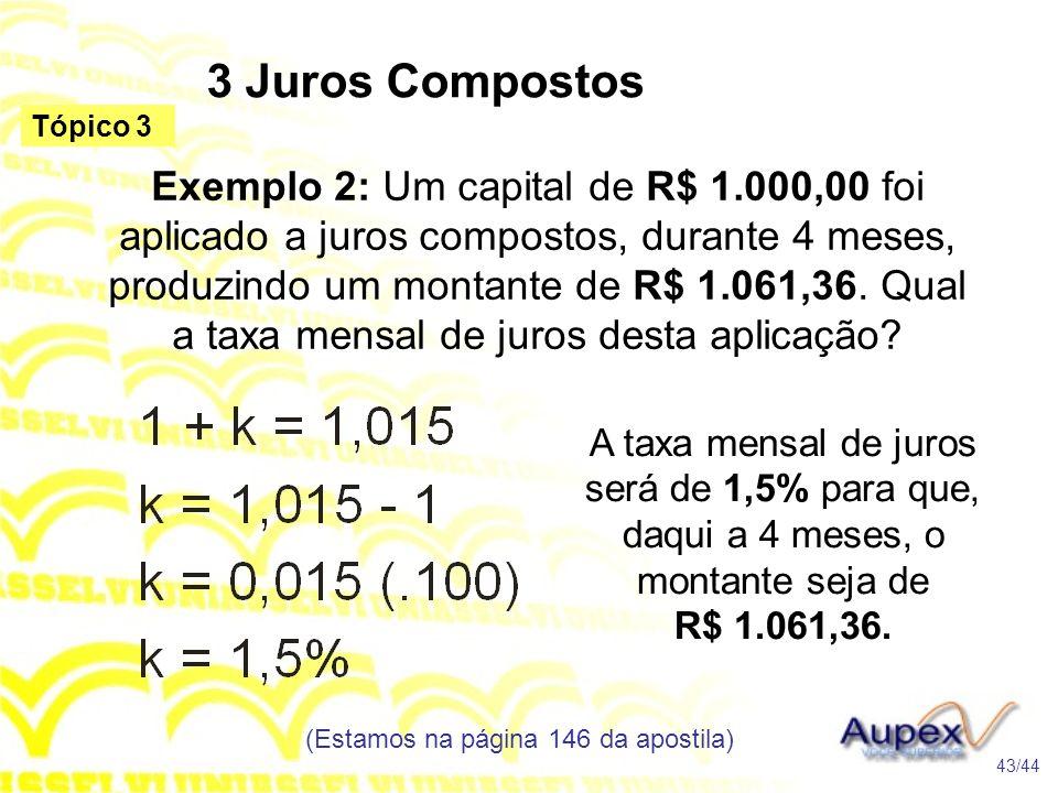 3 Juros Compostos (Estamos na página 146 da apostila) 43/44 Tópico 3 Exemplo 2: Um capital de R$ 1.000,00 foi aplicado a juros compostos, durante 4 meses, produzindo um montante de R$ 1.061,36.
