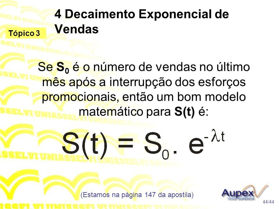 4 Decaimento Exponencial de Vendas (Estamos na página 147 da apostila) 44/44 Tópico 3 Se S 0 é o número de vendas no último mês após a interrupção dos esforços promocionais, então um bom modelo matemático para S(t) é: