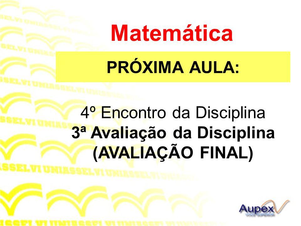 PRÓXIMA AULA: Matemática 4º Encontro da Disciplina 3ª Avaliação da Disciplina (AVALIAÇÃO FINAL)