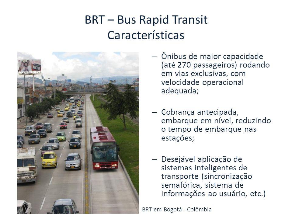 BRT – Bus Rapid Transit Características VantagensDesvantagens -Maior capacidade que o sistema de ônibus convencional – carros maiores e com velocidade estável; -Menor custo operacional por passageiro, comparado com ônibus convencional; -Indústria nacional capacitada para fornecer o material rodante; -Maior facilidade de integração com linhas de ônibus convencional; -Possibilidade de implantação de melhorias progressivas no sistema -As vias exclusivas ocupam duas faixas da via, podendo causar aumento do congestionamento; -Capacidade limitada a longo prazo; -Motores a combustão interna – menor eficiência energética e maior poluição, que pode ser minimizado por combustíveis menos poluentes; -Caso seja necessária ultrapassagem, ocuparão 4 faixas de rolamento;