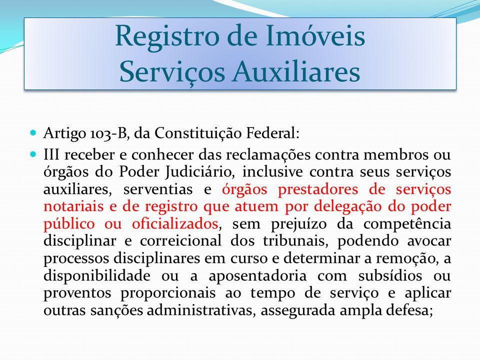 Registro de Imóveis Serviços Auxiliares Artigo 103-B, da Constituição Federal: III receber e conhecer das reclamações contra membros ou órgãos do Pode