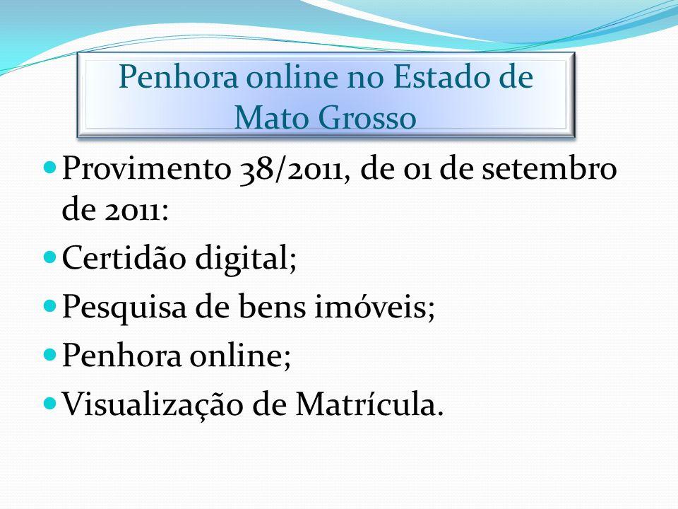 Penhora online no Estado de Mato Grosso Provimento 38/2011, de 01 de setembro de 2011: Certidão digital; Pesquisa de bens imóveis; Penhora online; Vis