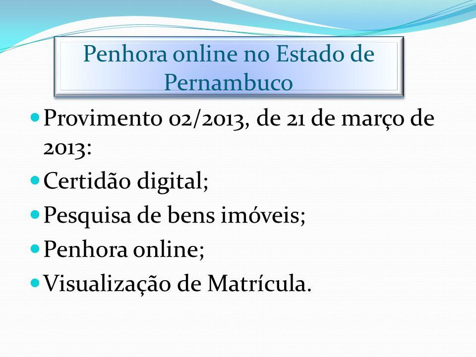 Penhora online no Estado de Pernambuco Provimento 02/2013, de 21 de março de 2013: Certidão digital; Pesquisa de bens imóveis; Penhora online; Visuali
