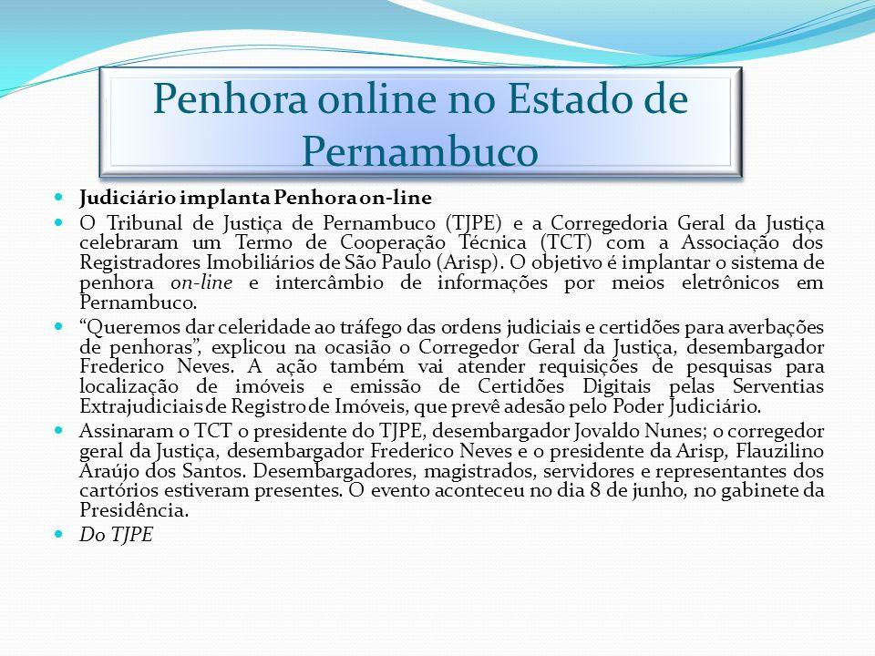 Penhora online no Estado de Pernambuco Judiciário implanta Penhora on-line O Tribunal de Justiça de Pernambuco (TJPE) e a Corregedoria Geral da Justiç