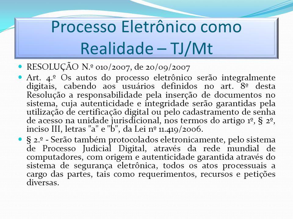 Processo Eletrônico como Realidade – TJ/Mt RESOLUÇÃO N.º 010/2007, de 20/09/2007 Art. 4.º Os autos do processo eletrônico serão integralmente digitais