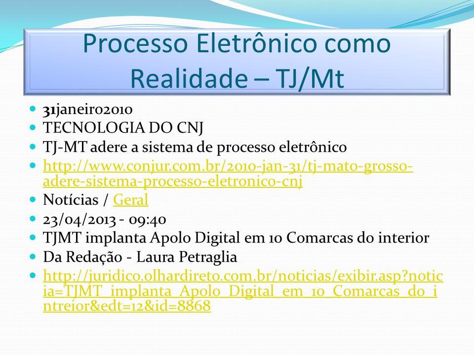 Processo Eletrônico como Realidade – TJ/Mt 31janeiro2010 TECNOLOGIA DO CNJ TJ-MT adere a sistema de processo eletrônico http://www.conjur.com.br/2010-