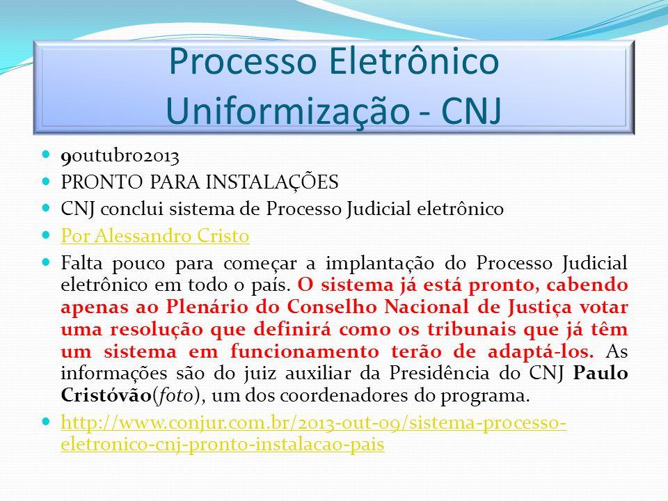Processo Eletrônico Uniformização - CNJ 9outubro2013 PRONTO PARA INSTALAÇÕES CNJ conclui sistema de Processo Judicial eletrônico Por Alessandro Cristo