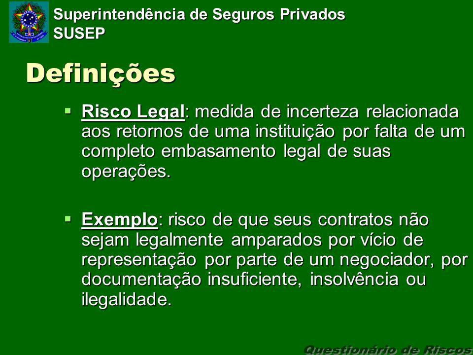Superintendência de Seguros Privados SUSEP Definições Risco Legal: medida de incerteza relacionada aos retornos de uma instituição por falta de um completo embasamento legal de suas operações.