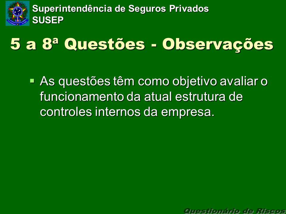 Superintendência de Seguros Privados SUSEP 5 a 8ª Questões - Observações As questões têm como objetivo avaliar o funcionamento da atual estrutura de controles internos da empresa.