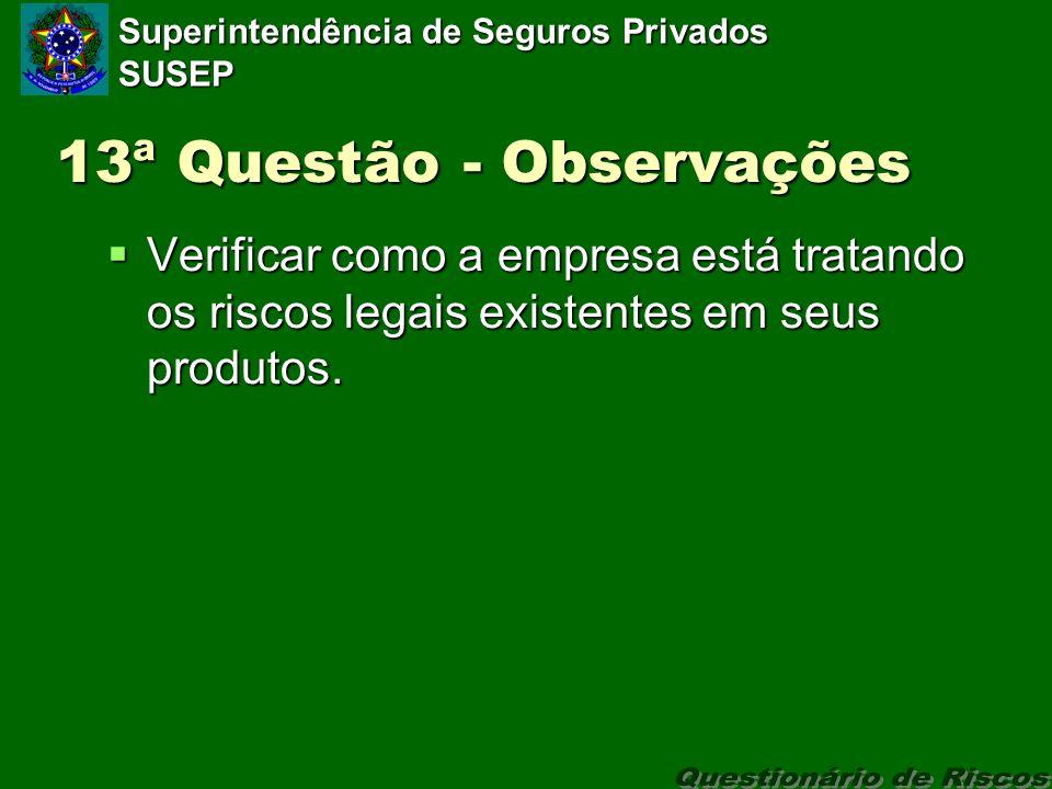 Superintendência de Seguros Privados SUSEP 13ª Questão - Observações Verificar como a empresa está tratando os riscos legais existentes em seus produtos.
