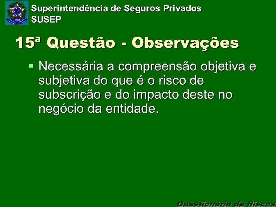 Superintendência de Seguros Privados SUSEP 15ª Questão - Observações Necessária a compreensão objetiva e subjetiva do que é o risco de subscrição e do impacto deste no negócio da entidade.