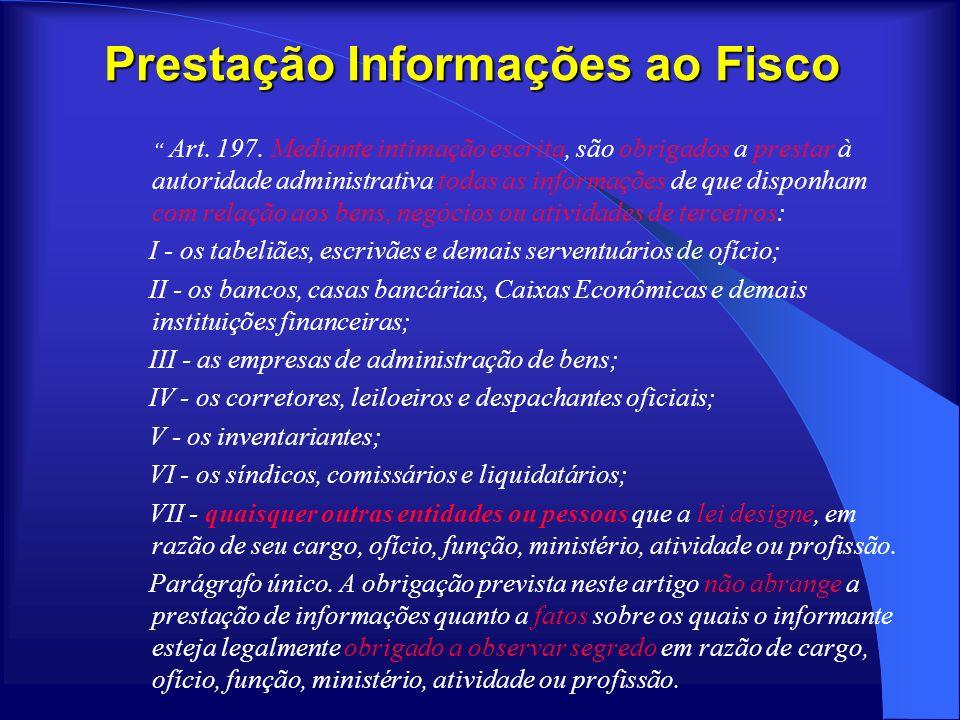 Prestação Informações ao Fisco Art. 197. Mediante intimação escrita, são obrigados a prestar à autoridade administrativa todas as informações de que d