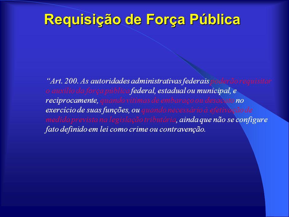 Requisição de Força Pública Art. 200. As autoridades administrativas federais poderão requisitar o auxílio da força pública federal, estadual ou munic