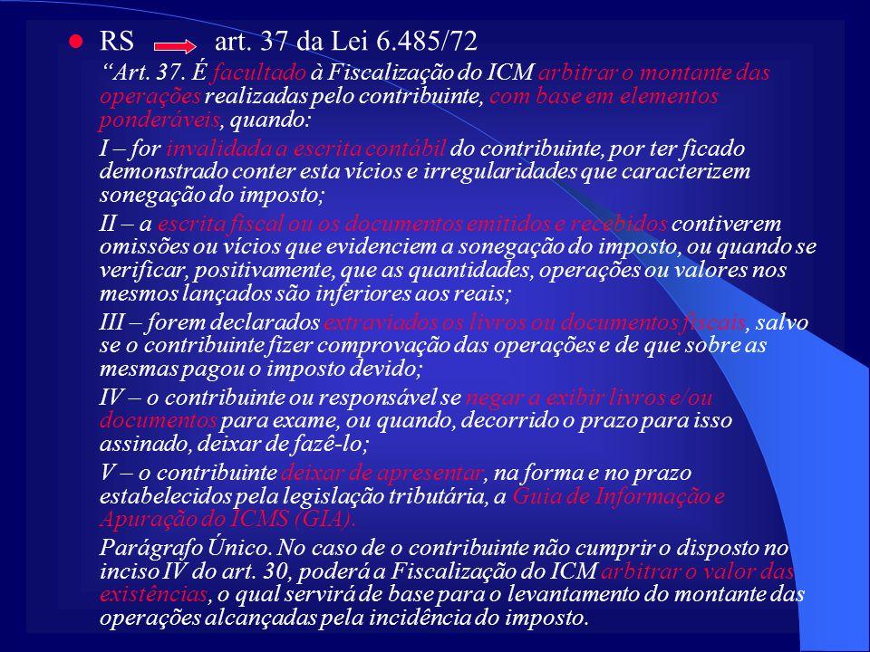 RS art. 37 da Lei 6.485/72 Art. 37. É facultado à Fiscalização do ICM arbitrar o montante das operações realizadas pelo contribuinte, com base em elem