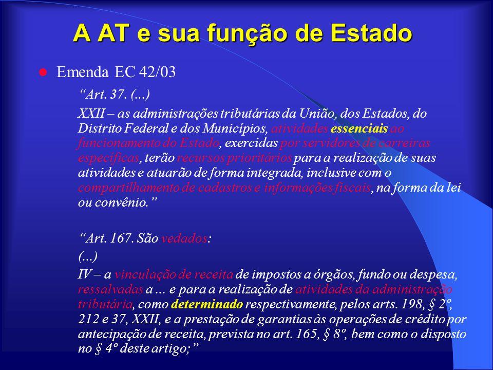 A AT e sua função de Estado Emenda EC 42/03 Art. 37. (...) XXII – as administrações tributárias da União, dos Estados, do Distrito Federal e dos Munic