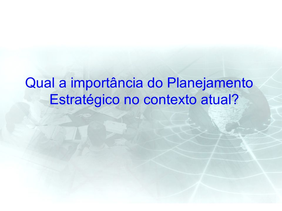 Qual a importância do Planejamento Estratégico no contexto atual?