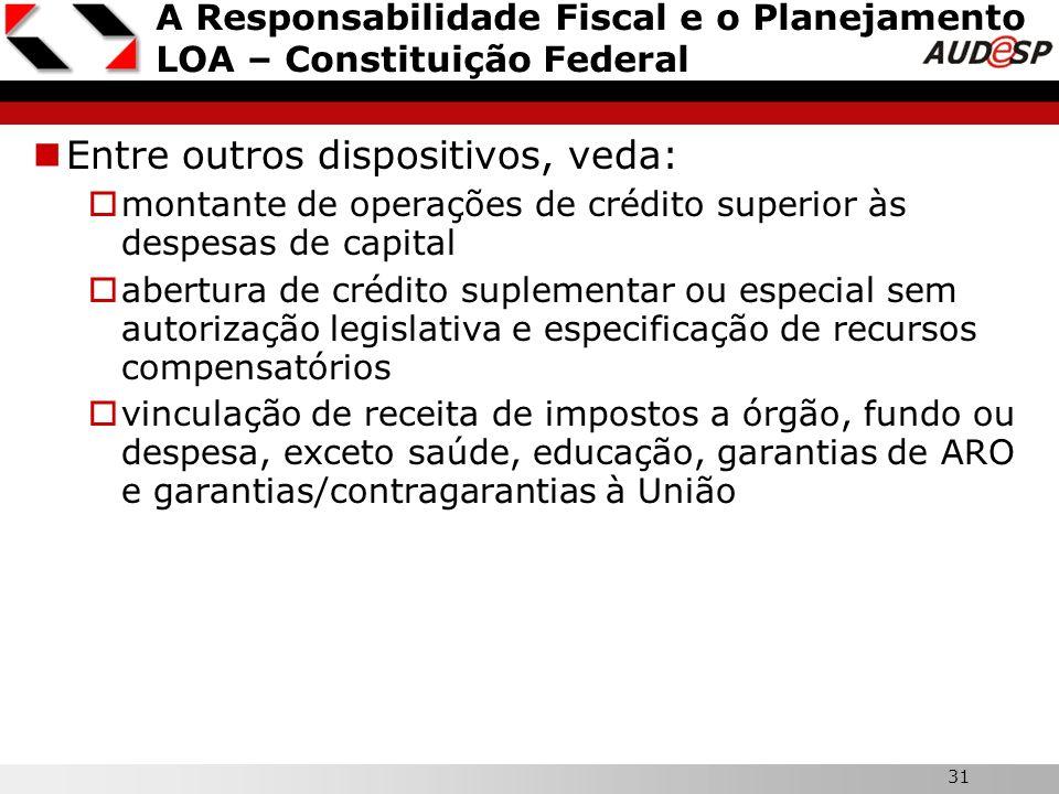 31 A Responsabilidade Fiscal e o Planejamento LOA – Constituição Federal Entre outros dispositivos, veda: montante de operações de crédito superior às