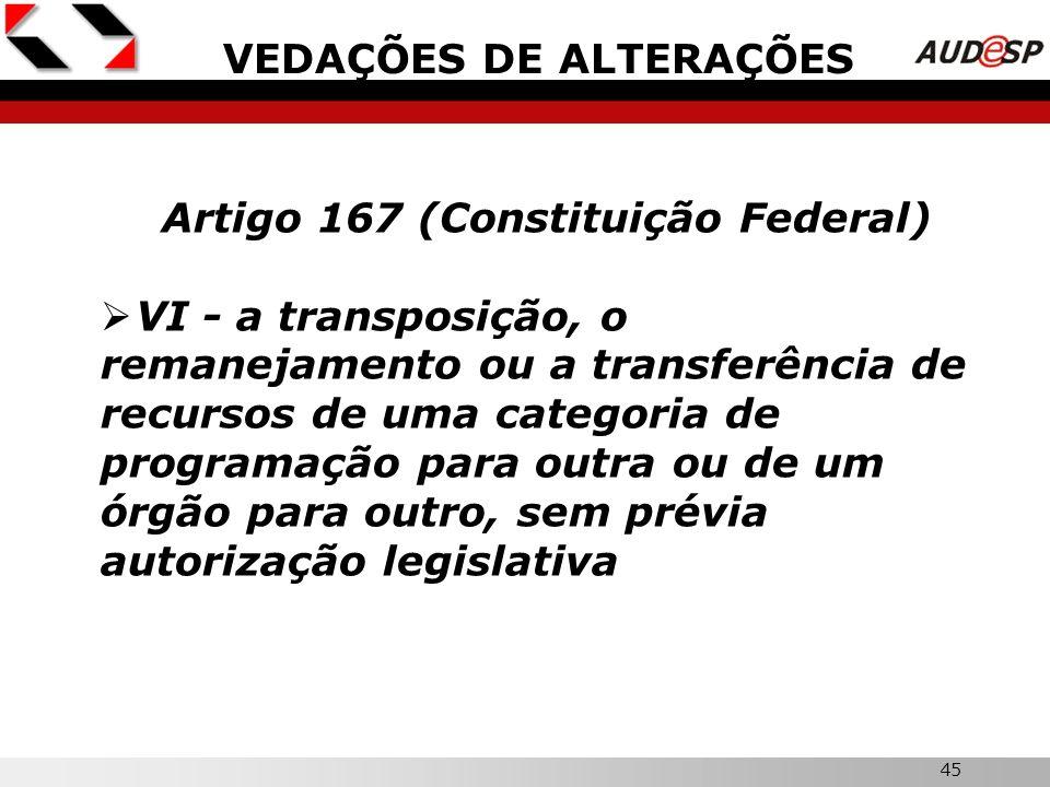 45 VEDAÇÕES DE ALTERAÇÕES Artigo 167 (Constituição Federal) VI - a transposição, o remanejamento ou a transferência de recursos de uma categoria de pr