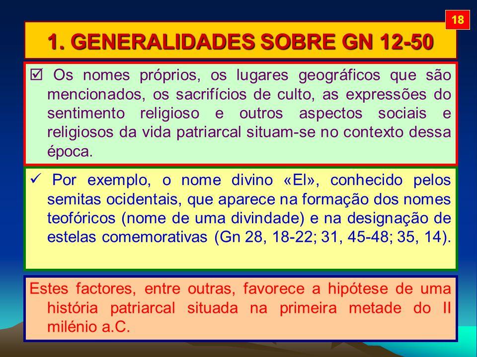 1. GENERALIDADES SOBRE GN 12-50 Os nomes próprios, os lugares geográficos que são mencionados, os sacrifícios de culto, as expressões do sentimento re