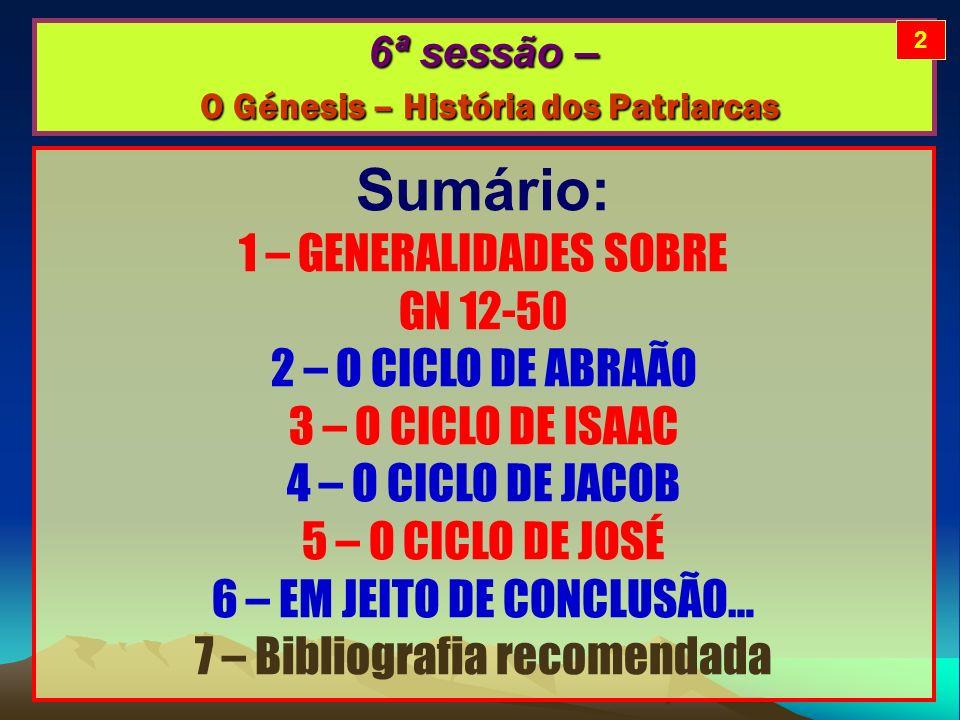 6ª sessão – O Génesis – História dos Patriarcas Sumário: 1 – GENERALIDADES SOBRE GN 12-50 2 – O CICLO DE ABRAÃO 3 – O CICLO DE ISAAC 4 – O CICLO DE JACOB 5 – O CICLO DE JOSÉ 6 – EM JEITO DE CONCLUSÃO… 7 – Bibliografia recomendada 2