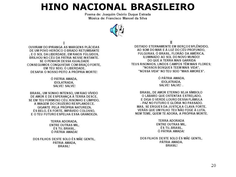 20 HINO NACIONAL BRASILEIRO Poema de: Joaquim Osório Duque Estrada Música de: Francisco Manoel da Silva I OUVIRAM DO IPIRANGA AS MARGENS PLÁCIDAS DE U