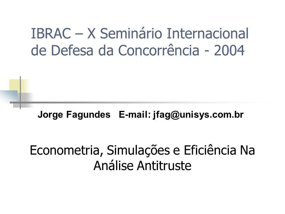 IBRAC – X Seminário Internacional de Defesa da Concorrência - 2004 Econometria, Simulações e Eficiência Na Análise Antitruste Jorge Fagundes E-mail: j