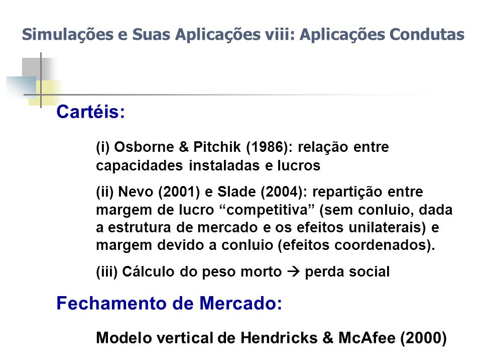 Simulações e Suas Aplicações viii: Aplicações Condutas Cartéis: (i) Osborne & Pitchik (1986): relação entre capacidades instaladas e lucros (ii) Nevo