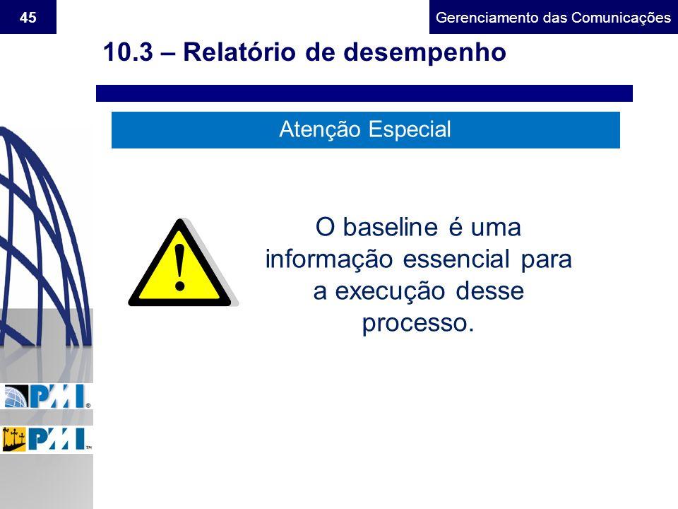 Gerenciamento do Escopo45Gerenciamento das Comunicações 10.3 – Relatório de desempenho Atenção Especial O baseline é uma informação essencial para a e
