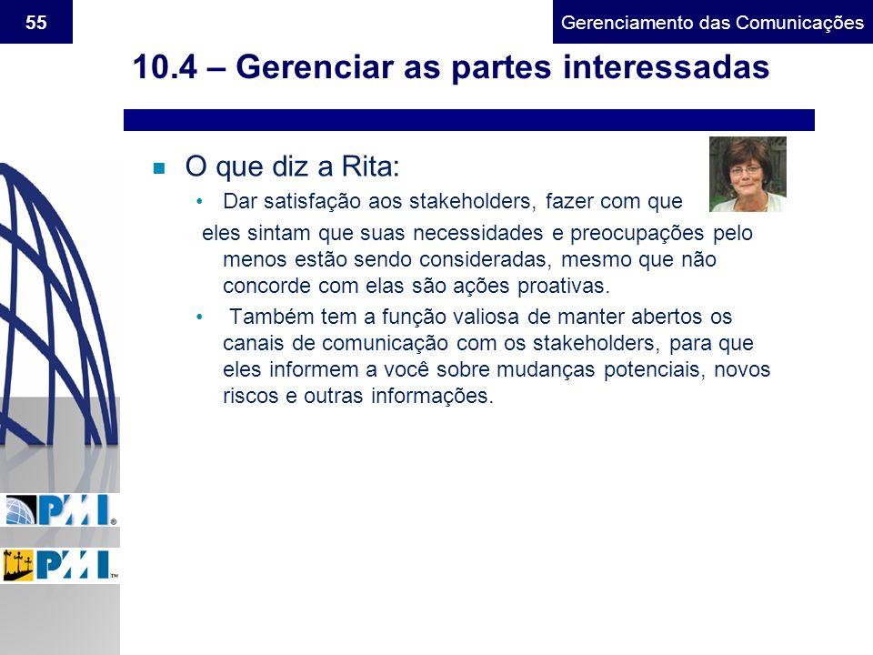 Gerenciamento do Escopo55Gerenciamento das Comunicações 10.4 – Gerenciar as partes interessadas n O que diz a Rita: Dar satisfação aos stakeholders, f