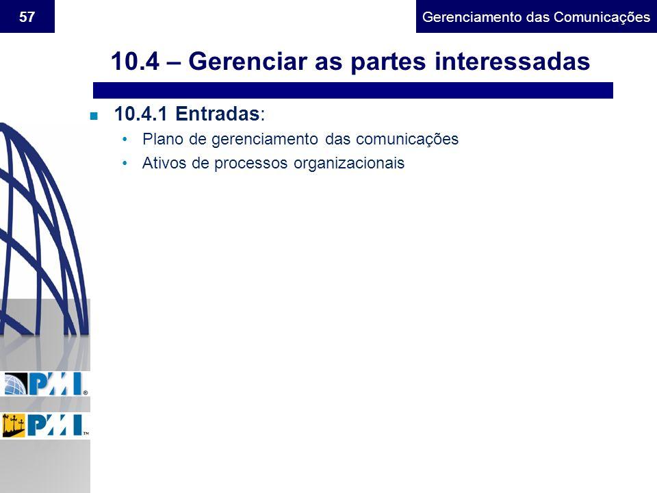 Gerenciamento do Escopo57Gerenciamento das Comunicações n 10.4.1 Entradas: Plano de gerenciamento das comunicações Ativos de processos organizacionais