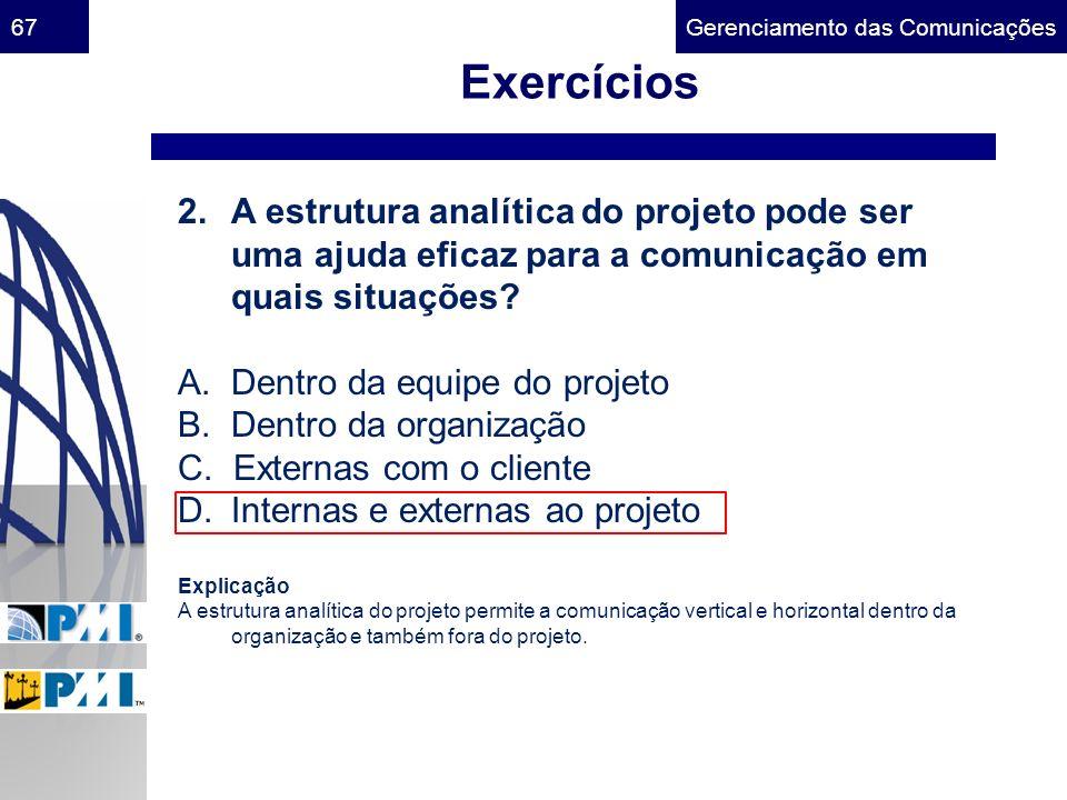 Gerenciamento das Comunicações67 Exercícios 2.A estrutura analítica do projeto pode ser uma ajuda eficaz para a comunicação em quais situações? A. Den